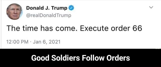 Gr Donald J. Trump The time has come. Execute order 66 PM Jan 6, 2021 Good Soldiers Follow Orders Good Soldiers Follow Orders memes