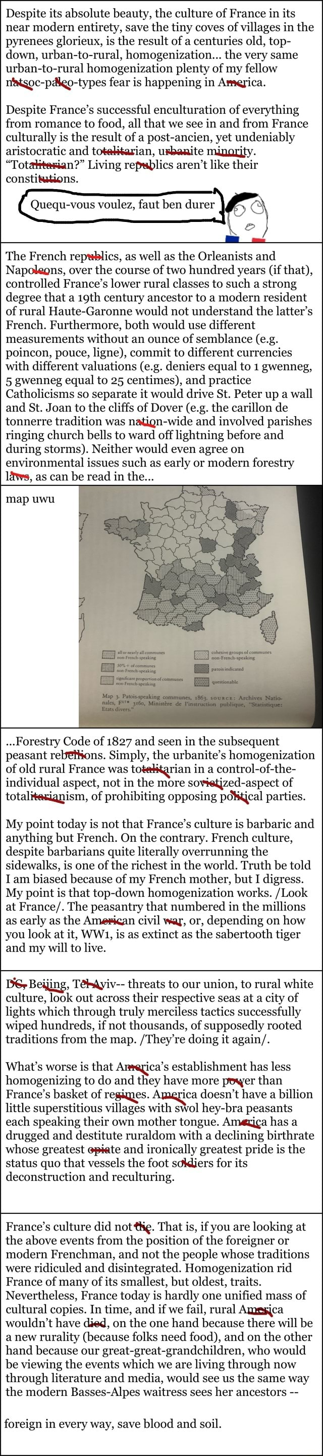 Despite its absolute beauty, the culture of France in its near modern entirety, save the tiny coves of villages in the pyrenees glorieux, is the result of a centuries old, top down, urban to rural, homogenization the very same urban to rural homogenization plenty of my fellow riatgoc pdigo types fear is happening in America. Despite France's successful enculturation of everything from romance to food, all that we see in and from France culturally is the result of a post ancien, yet undeniably aristocratic and totelisarian, uxbanite minarify. Totattesian Living repwblics aren't like their constitutions. Queq us voulez, faut ben durer The French repwhlics, as well as the Orieanists and Napoleons, over the course of two hundred years if that, controlled France's lower rural classes to such a