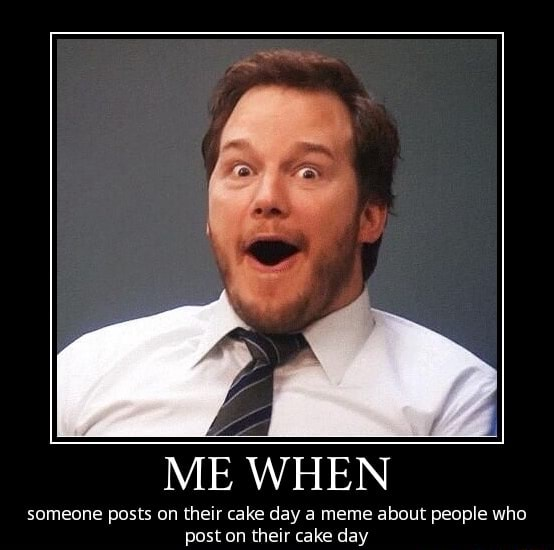 LO ME WHEN someone posts on their cake day a meme about people who