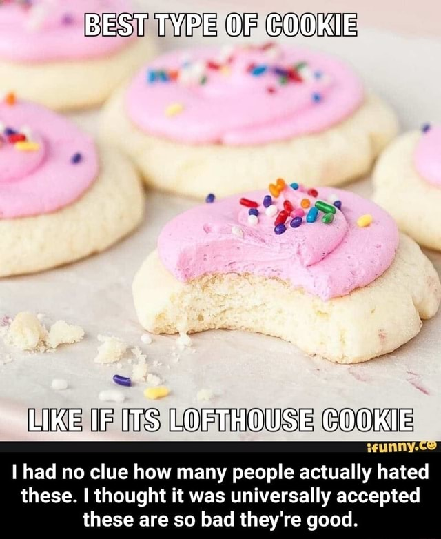 BEST TYPE OF COOKIE LIKE IF ITS LOFTHOUSE COOKIE wunny.ce had no clue how many people actually hated these. I thought it was universally accepted these are so bad they're good. I had no clue how many people actually hated these. I thought it was universally accepted these are so bad they're good memes