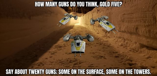 HOW MANY GUNS DO YOU THINK, GOLD FIVE SAY ABOUT TWENTY GUNS SOME ON THE SURFACE. SOME ON THE TOWERS meme