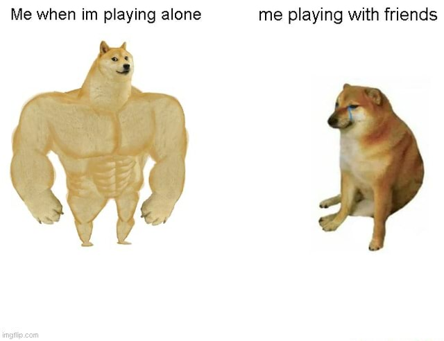 Me when im playing alone me playing with friends meme