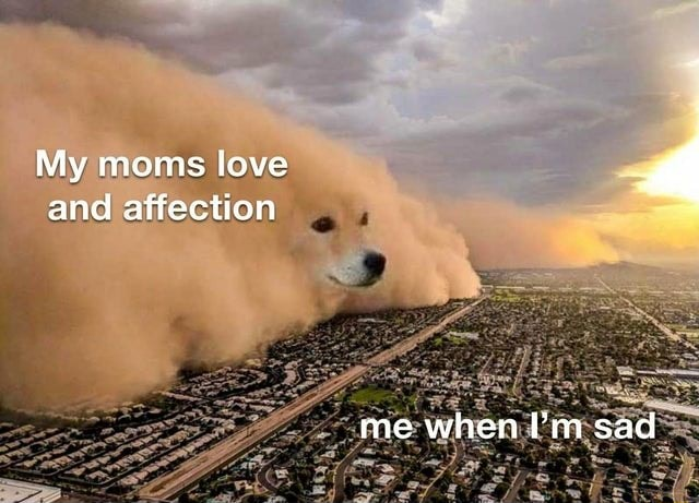 My moms love and affection me when I'm sad meme