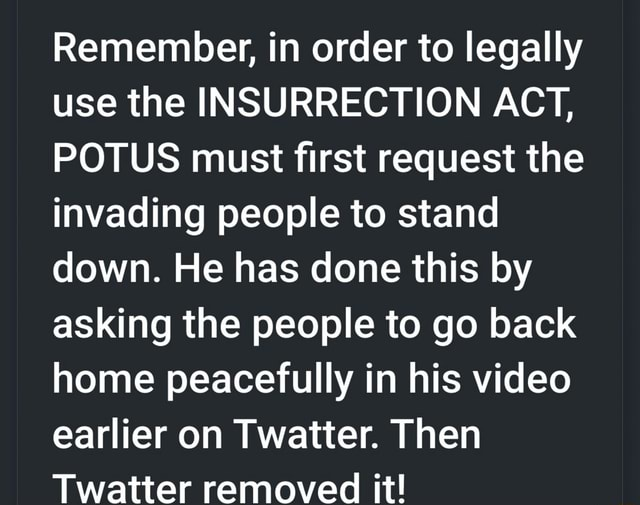 Remember, in order to legally use the INSURRECTION ACT, POTUS must first request the invading people to stand down. He has done this by asking the people to go back home peacefully in his earlier on Twatter. Then Twatter removed it memes