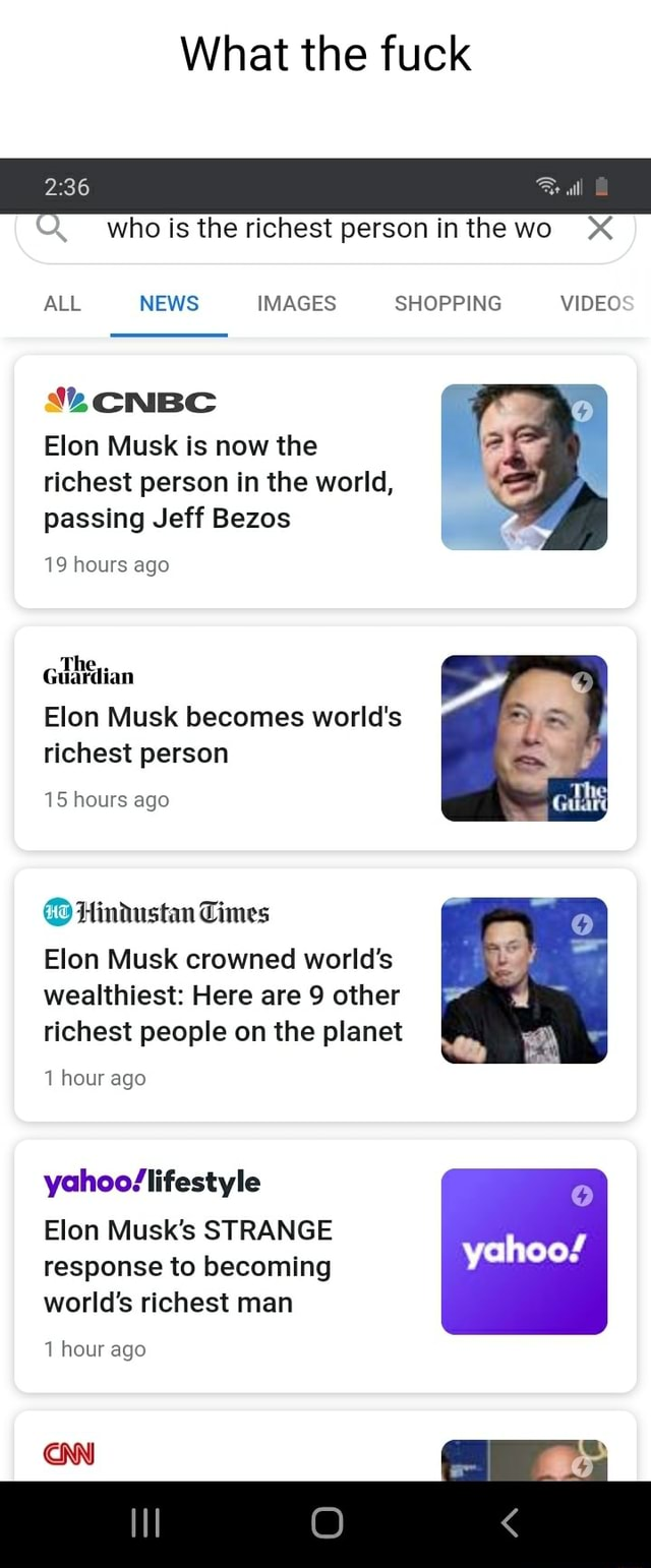 What the fuck 36 all who is the richest person inthewo X* ALL NEWS IMAGES SHOPPING CNBC Elon Musk is now the richest person in the world, passing Jeff Bezos 19 hours ago Elon Musk becomes world's richest person 15 hours ago Hindustan Times Elon Musk crowned world's wealthiest Here are 9 other richest people on the planet 1 hour ago Elon Musk's STRANGE response to becoming world's richest man yahoo 1 hour ago CNN meme