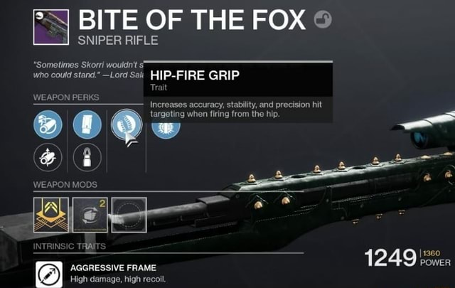 BITE OF THE FOX Sometimes Skorri wouldn't who could stand. Lord Sak FIRE GRIP Trait WEAPON PERKS Increases accuracy, stability, and precision hit targeting when firing from the hip. WEAPON MO TRAITS AGGRESSIVE FRAME High damage, high recoil memes