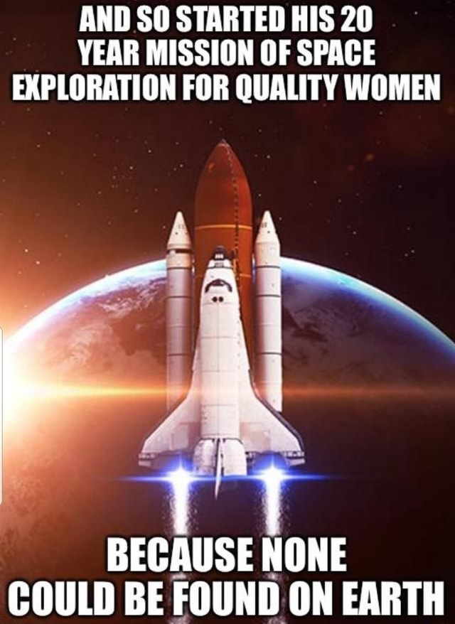 AND SO STARTED HIS 20 YEAR MISSION OF SPACE EXPLORATION FOR QUALITY WOMEN BECAUSE NONE COULD BE FOUND ON EARTH meme