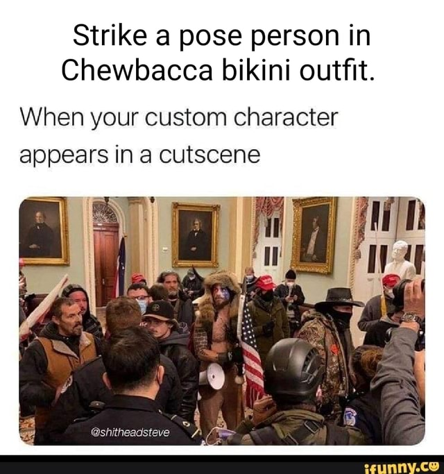 Strike a pose person in Chewbacca bikini outfit. When your custom character appears in a cutscene memes