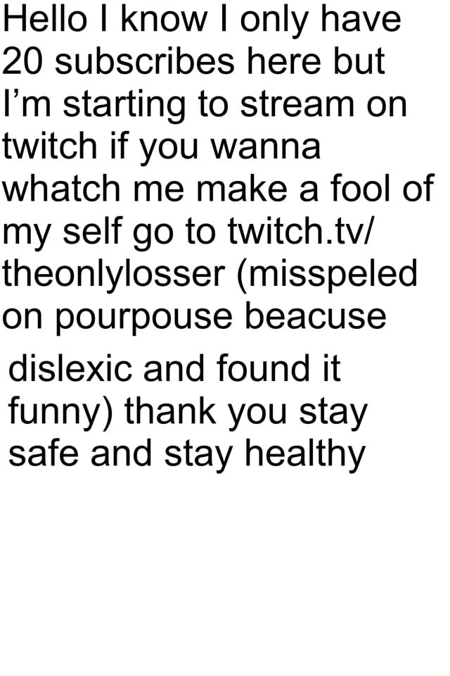 Hello I know I only have 20 subscribes here but I'm starting to stream on twitch if you wanna whatch me make a fool of my self go to twitch.tv theonlylosser misspeled on pourpouse beacuse dislexic and found it funny thank you stay safe and stay healthy meme