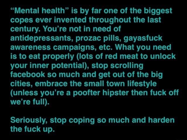 Mental health is by far one of the biggest copes ever invented throughout the last century. You're not in need of antidepressants, prozac pills, gayasfuck awareness campaigns, etc. What you need is to eat properly lots of red meat to unlock your inner potential, stop scrolling facebook so much and get out of the big cities, embrace the small town lifestyle unless you're a poofter hipster then fuck off we're full. Seriously, stop coping so much and harden the fuck up memes