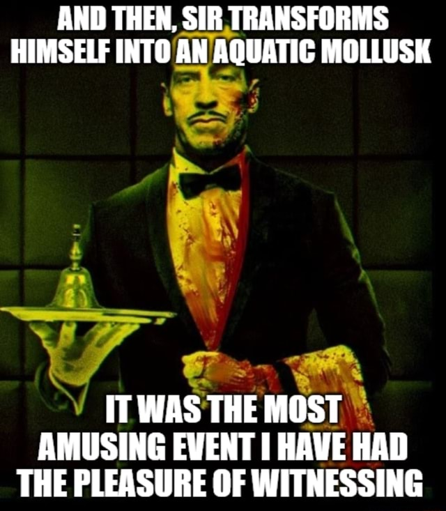 AND THEN, SIR TRANSFORMS HIMSELF INTO AN AQUATIC MOLLUSK IT WAS THE MOST AMUSING EVENT HAVE HAD THE PLEASURE OF WITNESSING meme
