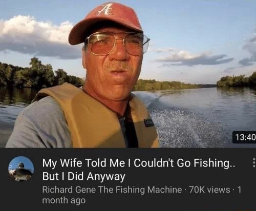 My Wife Told Me I Couldn't Go Fishing But I Did Anyway Richard Gene The Fishing Machine OK views 1 month ago memes