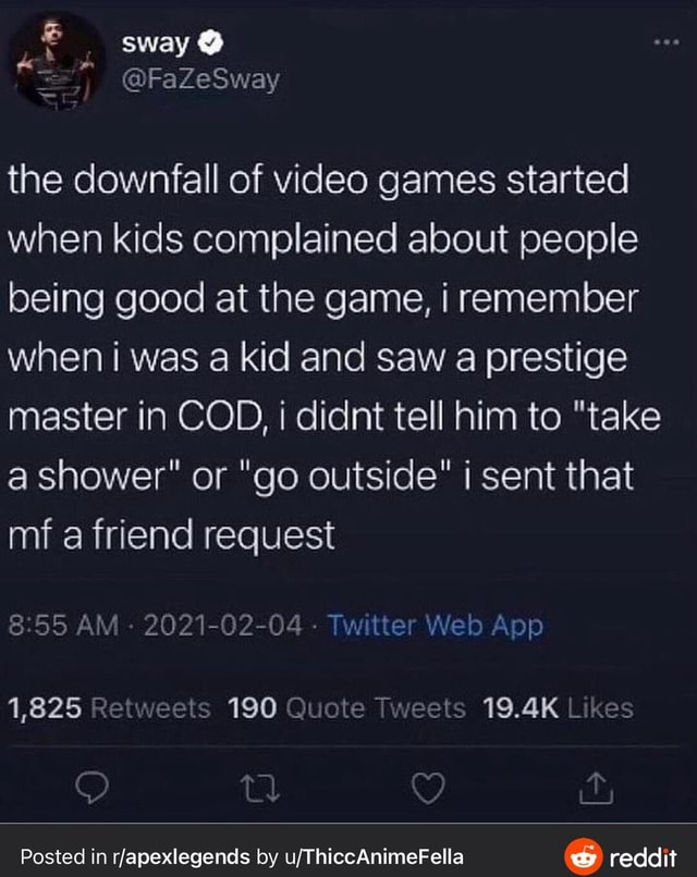 Sway  FaZeSway the downfall of games started when kids complained about people being good at the game, i remember when i was a kid and saw a prestige master in COD, i didnt tell him to take a shower or go outside i sent that mf a friend request 8.55 AM 2021 02 04 We pp 1,825 Retweeis 190 Quote Tweets kes Posted in rfapexlegends by reddit memes