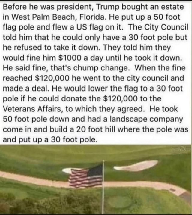 Before he was president, Trump bought an estate in West Palm Beach, Florida. He put up a SO foot flag pole and flew a US flag on it. The City Council told him that he could only have a 30 foot pole but he refused to take it down. They told him they would fine him $1000 a day until he took it down. He said fine, that's chump change. When the fine reached $120,000 he went to the city council and made a deal. He would lower the flag to a 30 foot pole if he could donate the $120,000 to the Veterans Affairs, to which they agreed. He took 50 foot pole down and had a landscape company come in and build a 20 foot hill where the pole was and put up a 30 foot pole memes
