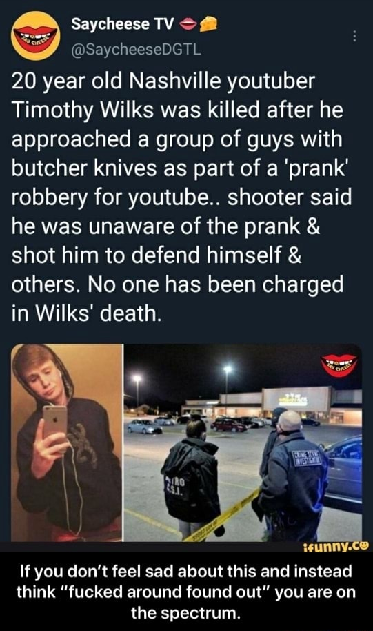 Saycheese TV  SaycheeseDGTL 20 year old Nashville youtuber Timothy Wilks was killed after he approached a group of guys with butcher knives as part of a prank robbery for youtube shooter said he was unaware of the prank  and  shot him to defend himself  and  others. No one has been charged in Wilks death. If you do not feel sad about this and instead think fucked around found out you are on the spectrum.  If you don't feel sad about this and instead think fucked around found out you are on the spectrum memes