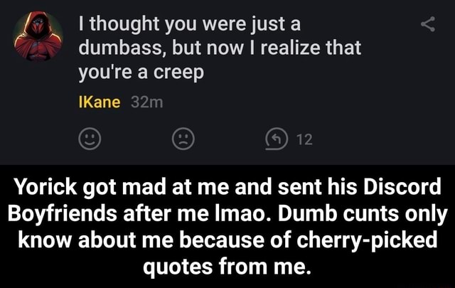 I thought you were just a dumbass, but now I realize that you're a creep Kane 12 Yorick got mad at me and sent his Discord Boyfriends after me Imao. Dumb cunts only know about me because of cherry picked quotes from me.  Yorick got mad at me and sent his Discord Boyfriends after me lmao. Dumb cunts only know about me because of cherry picked quotes from me memes