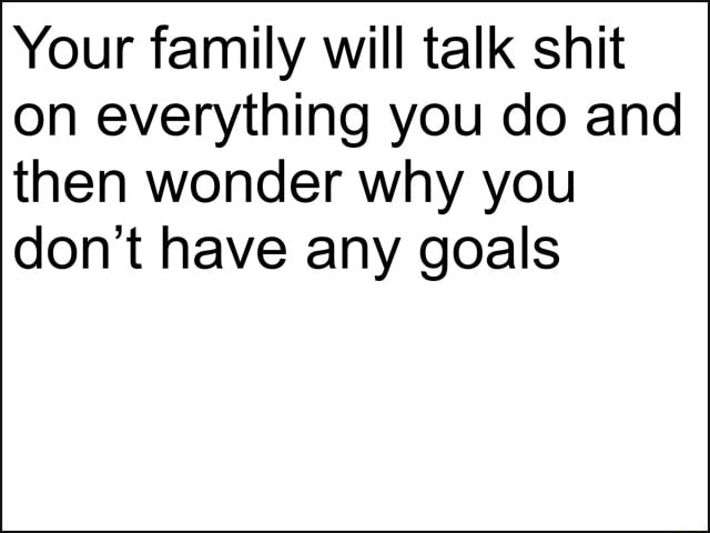 Your family will talk shit on everything you do and then wonder why you do not have any goals memes