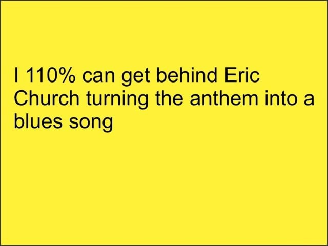 110% can get behind Eric Church turning the anthem into a blues song memes