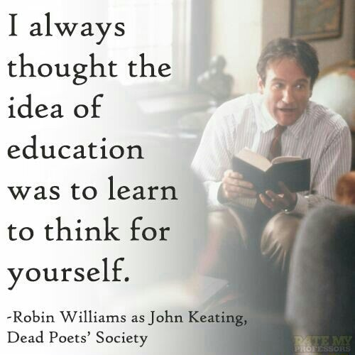 I always thought the idea of education was to learn to think for yourself. Robin Williams as John Keati Dead Poets Society meme
