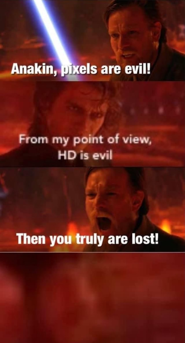 Anakin pixels are evil From my point of view, HD is evil Then you truly are lost meme