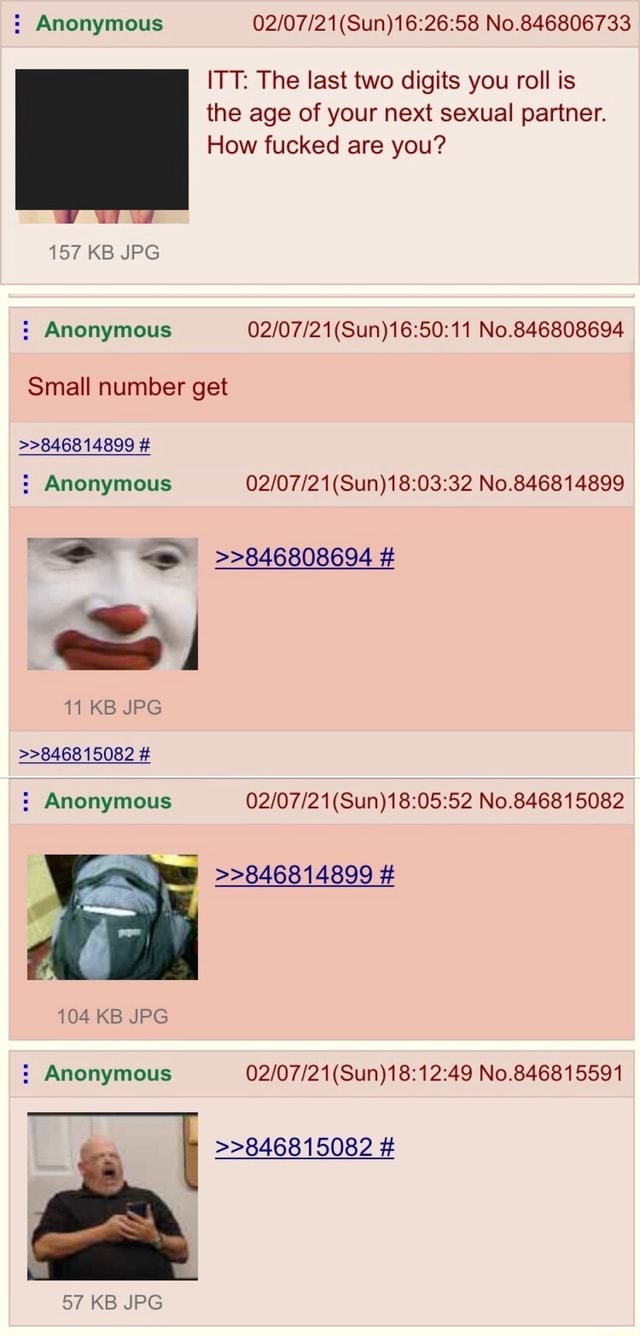 Anonymous No.846806733 ITT The last two digits you roll is the age of your next sexual partner. How fucked are you 157 KB JPG Anonymous No.846808694 Small number get 846814899 Anonymous No.846814899 846808694 11 KB JPG 846815082 Anonymous No.846815082 846814899 104 KB JPG Anonymous No.846815591 846815082 57 KB JPG meme