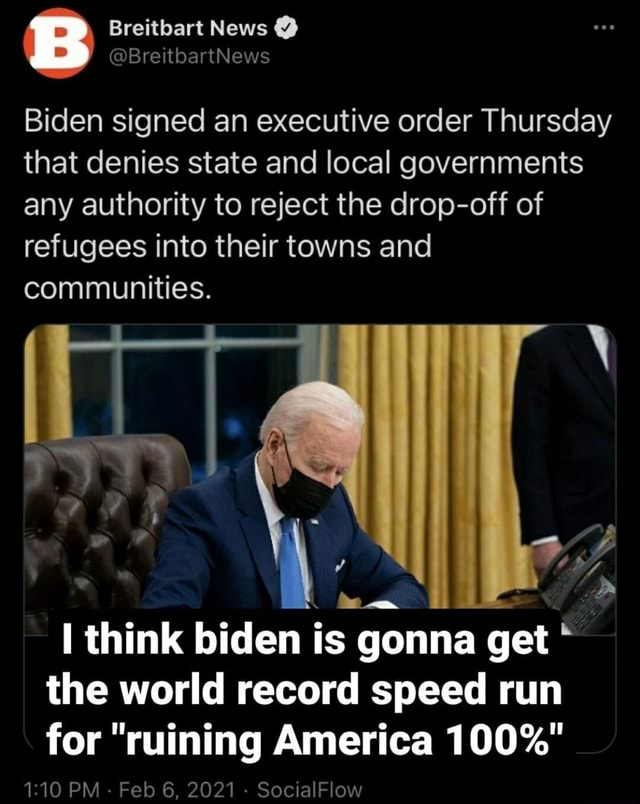 Breitbart News Biden signed an executive order Thursday that denies state and local governments any authority to reject the drop off of refugees into their towns and communities. I think biden is gonna get the world record speed run for ruining America 100% PM Feb 6, 2021 SocialFlow meme