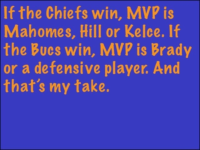 If the Chiefs win, MVP is Mahowmes, Hill or Kelce. If the Bucs win, MVP is Brady or a defensive player. And that's my take meme