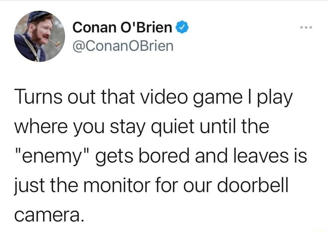 Conan ConanOBrien Turns out that game I play where you stay quiet until the enemy gets bored and leaves is just the monitor for our doorbell camera memes