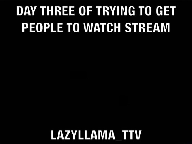 DAY THREE OF TRYING TO GET PEOPLE TO WATCH STREAM LAZYLLAMA TTV meme