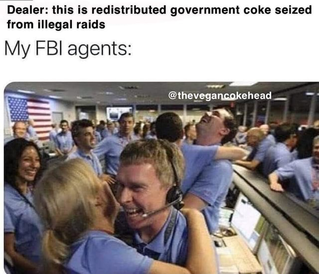Dealer this is redistributed government coke seized from illegal raids thevegancokehead rf My FBI agents memes