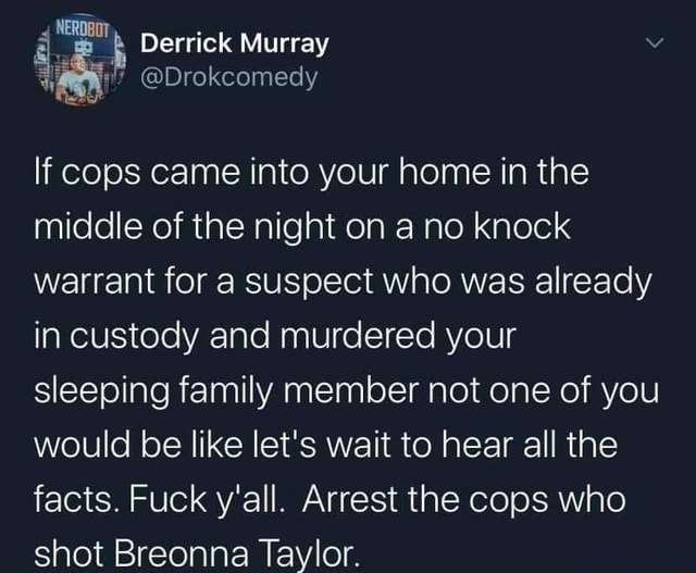 NERD Derrick Murray If cops came into your home in the middle of the night on a no knock warrant for a suspect who was already in custody and murdered your sleeping family member not one of you would be like let's wait to hear all the facts. Fuck y'all. Arrest the cops who shot Breonna Taylor memes