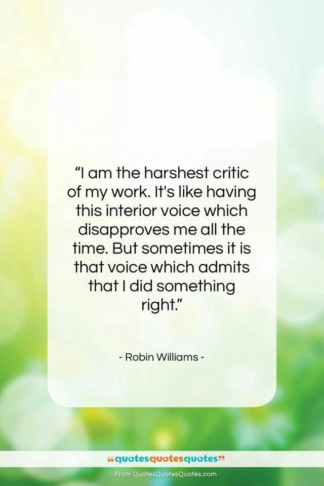 Lam the harshest critic of my work. It's like having this interior voice which disapproves me all the time. But sometimes it is that voice which admits that I did something right Robin Williams quotesquotesquotes From QuotesQuote memes