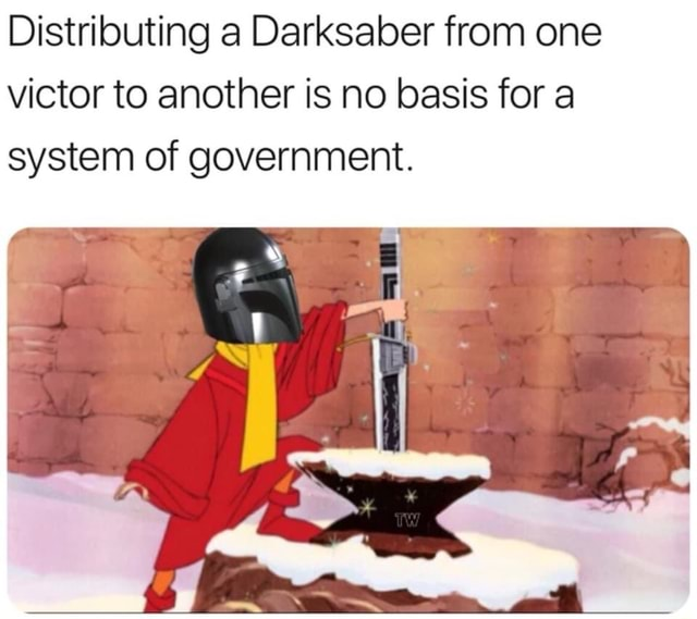 Distributing a Darksaber from one victor to another is no basis for a system of government memes