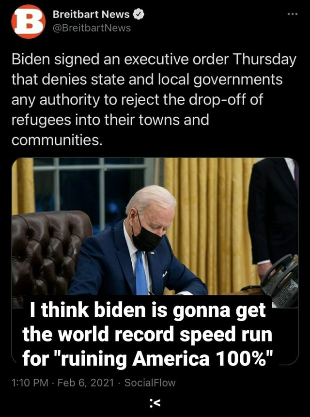 Biden signed an executive order Thursday that denies state and local governments any authority to reject the drop off of refugees into their towns and communities. di D I think biden is gonna get the world record speed run for ruining America 100% PM Feb 6, 2021 SocialFlow memes