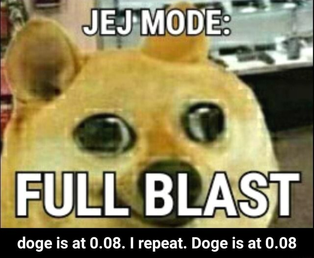 FULL BLAST doge is at 0.08. repeat. Doge is at 0.08 doge is at 0.08. I repeat. Doge is at 0.08 meme