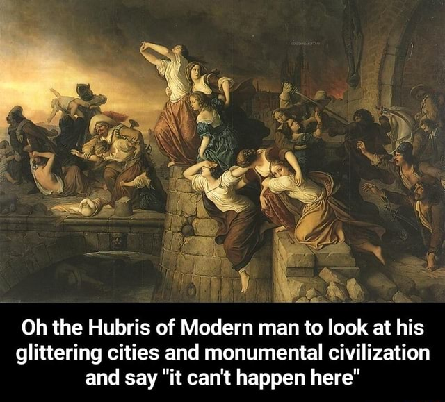 Oh the Hubris of Modern man to look at his glittering cities and monumental civilization and say it can not happen here Oh the Hubris of Modern man to look at his glittering cities and monumental civilization and say it can not happen here meme