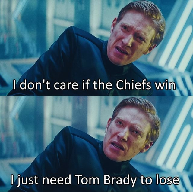 I do not care if the Chiefs win I just need Tom Brady to lose meme