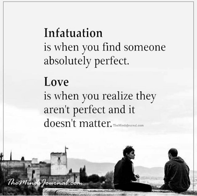 Infatuation is when you find someone absolutely perfect. Love is when you realize they aren't perfect and it doesn't matter meme