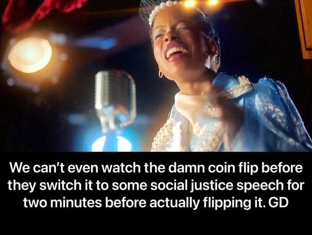 We can not even watch the damn coin flip before they switch it to some social justice speech for two minutes before actually flipping it. GD We can't even watch the damn coin flip before they switch it to some social justice speech for two minutes before actually flipping it. GD memes