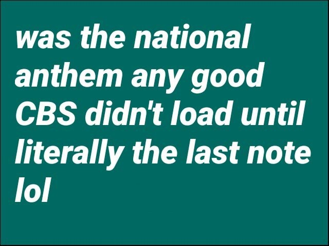 Was the national anthem any good CBS didn't load until literally the last note lol meme