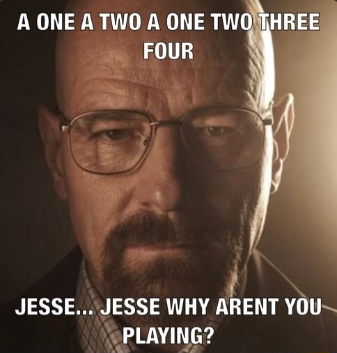A ONE A TWO A ONE TWO THREE FOUR JESSE JESSE WHY ARENT YOU PLAYING meme
