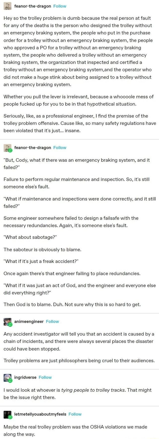On feanor the dragon Follow Hey so the trolley problem is dumb because the real person at fault for any of the deaths is the person who designed the trolley without an emergency braking system, the people who put in the purchase order for a trolley without an emergency braking system, the people who approved a PO for a trolley without an emergency braking system, the people who delivered a trolley without an emergency braking system, the organization that inspected and certified a trolley without an emergency braking system.and the operator who did not make a huge stink about being assigned to a trolley without an emergency braking system. Whether you pull the lever is irrelevant, because a whoooole mess of people fucked up for you to be in that hypothetical situation. Seriously, like, as