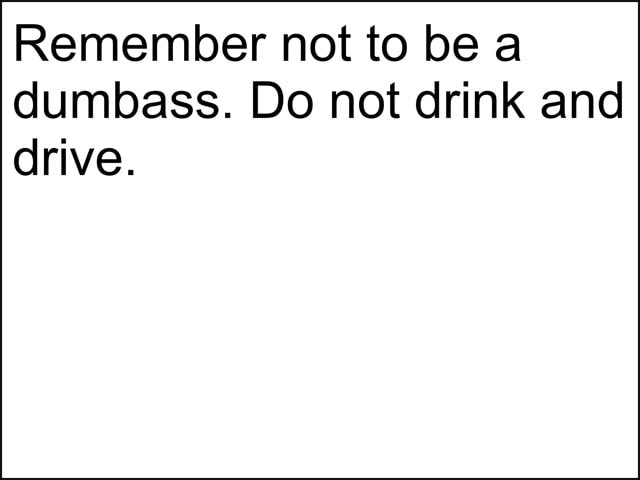 Remember not to be a dumbass. Do not drink and drive memes