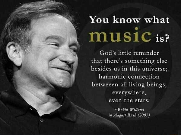 You know what music is God's little reminder that there's something else besides us in this universe harmonic connection betweeen all living beings, everywhere, even the stars. Robin Wiliams in August Rash 2007 meme