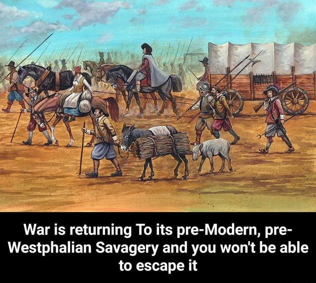 War is returning To its pre Modern, pre Westphalian Savagery and you won't be able to escape it War is returning To its pre Modern, pre Westphalian Savagery and you won't be able to escape it meme