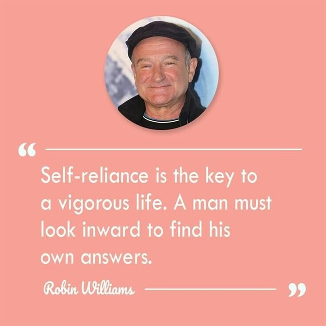 Self reliance is the key to vigorous life. A man must look inward to find his own answers. Robin, meme