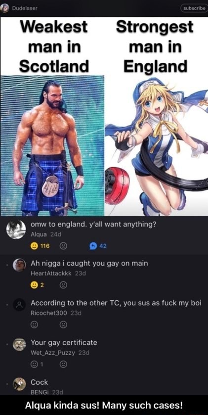 Weakest Strongest man in man in Scotland England omw to england. y'all want anything Ah nigga i caught you gay on main 2 According to the other TC, you sus as fuck my boi Your gay certificate Cock Alqua kinda sus Many such cases Alqua kinda sus Many such cases meme