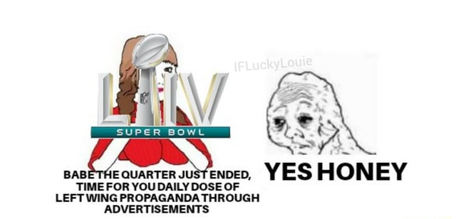 SUPER BOWL BAB E QUARTER JUST ENDED, YES HONEY TIME FOR YOU DAILY DOSE OF LEFT WING PROPAGANDA THROUGH ADVERTISEMENTS meme