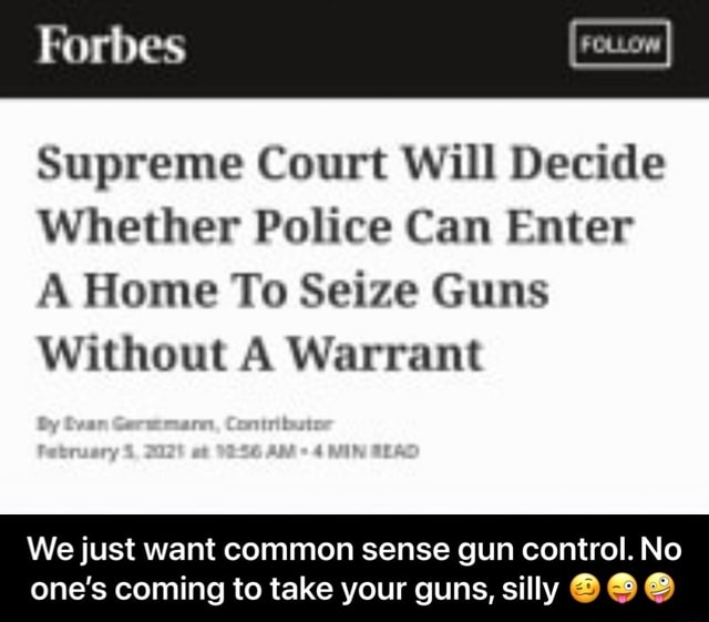 Forbes Supreme Court Will Decide Whether Police Can Enter A Home To Seize Guns Without A Warrant ff We just want common sense gun control. No one's coming to take your guns, silly We just want common sense gun control. No one's coming to take your guns, silly memes