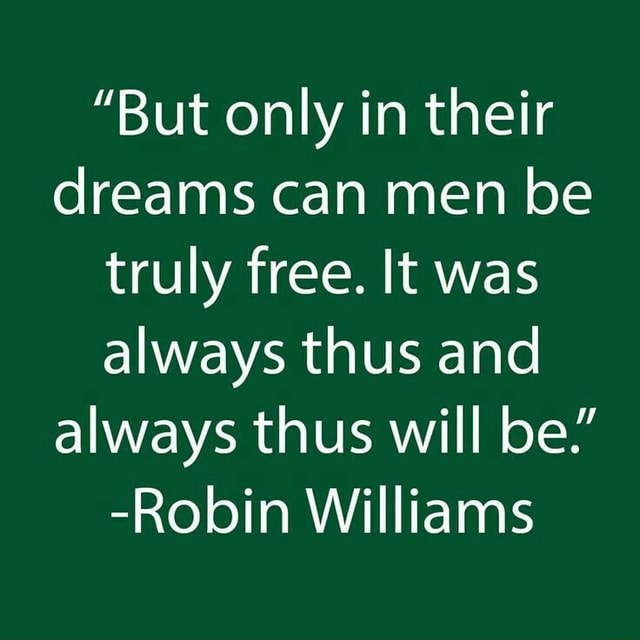 But only in their dreams can men be truly free. It was always thus and always thus will be. Robin Williams memes